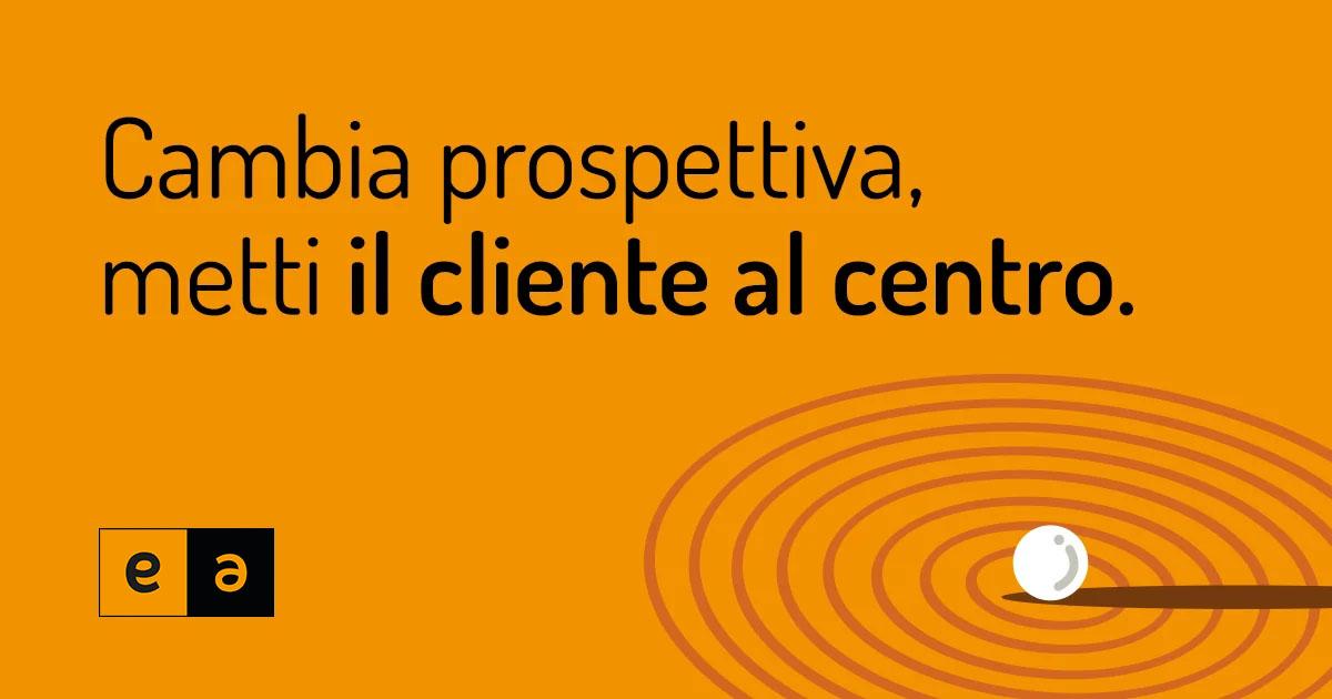 Cambia prospettiva, metti il cliente al centro. | Eclettica-Akura, Torino